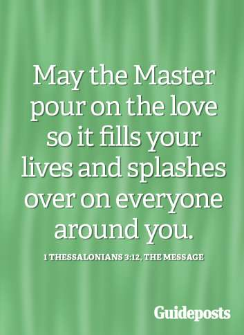 May the Master pour on the love so it fills your lives and splashes over on everyone around you.
