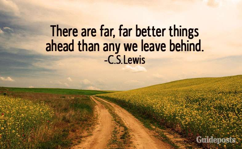 There are far, far better things ahead than any we leave behind.—C.S. Lewis