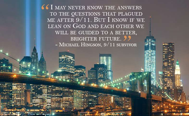 I may never know the answers to the questions that plagued me after 9/11.  But I know if we lean on God and each other we will be guided to a better, brighter future.
