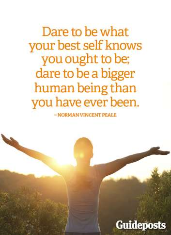 Dare to be what your best self knows you ought to be; dare to be a bigger human being than you have ever been.