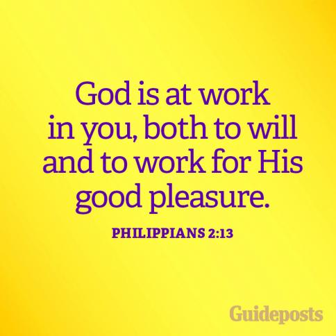 God is at work in you, both to will and to work for His good pleasure. Philippians 2:13