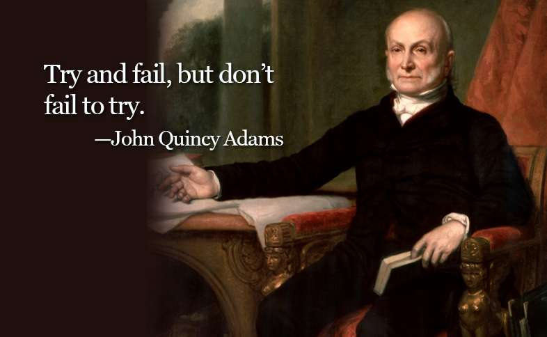 Try and fail, but don't fail to try. ―John Quincy Adams