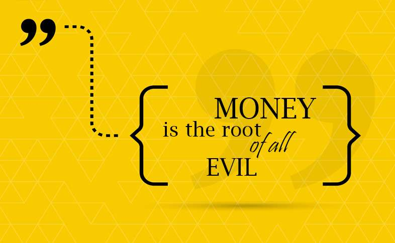 Money is the root of all evil.