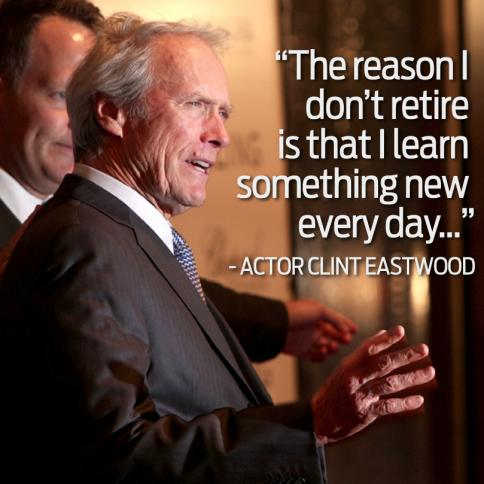 "Clint Eastwood, ""The reason I don't retire is I learn something new every day."""