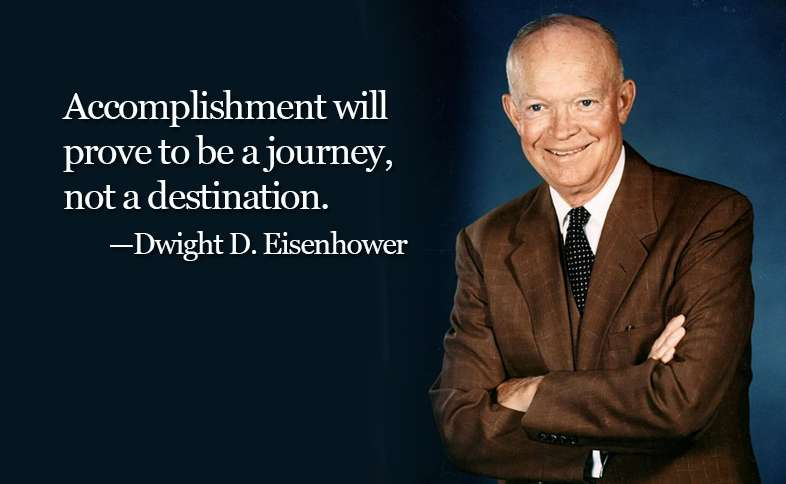 Accomplishment will prove to be a journey, not a destination. ―Dwight D. Eisenhower