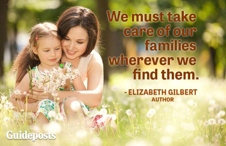 We must take care of our families wherever we find them.—Elizabeth Gilbert, author