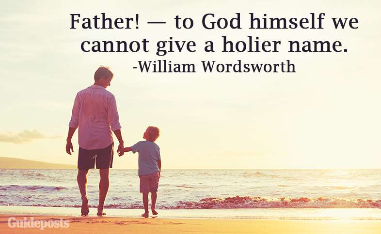 Father! — to God himself we cannot give a holier name. —William Wordsworth