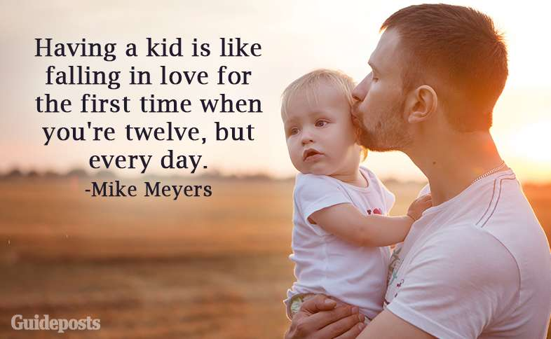 Having a kid is like falling in love for the first time when you're twelve, but every day.—Mike Meyers
