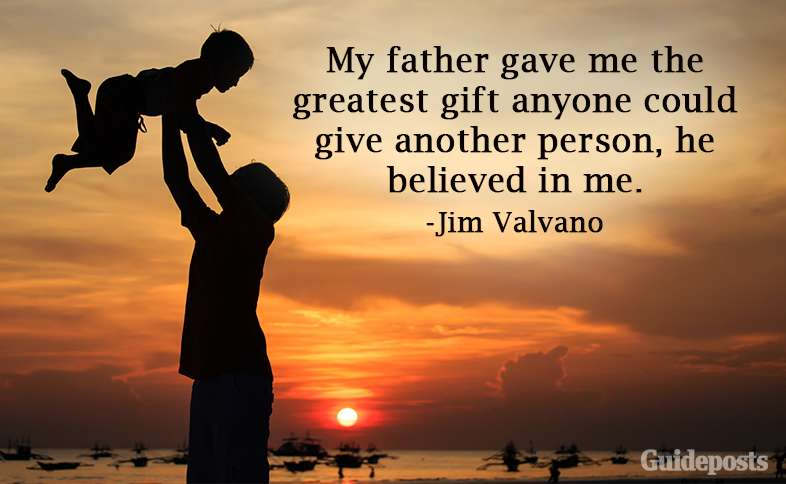 My father gave me the greatest gift anyone could give another person, he believed in me.—Jim Valvano
