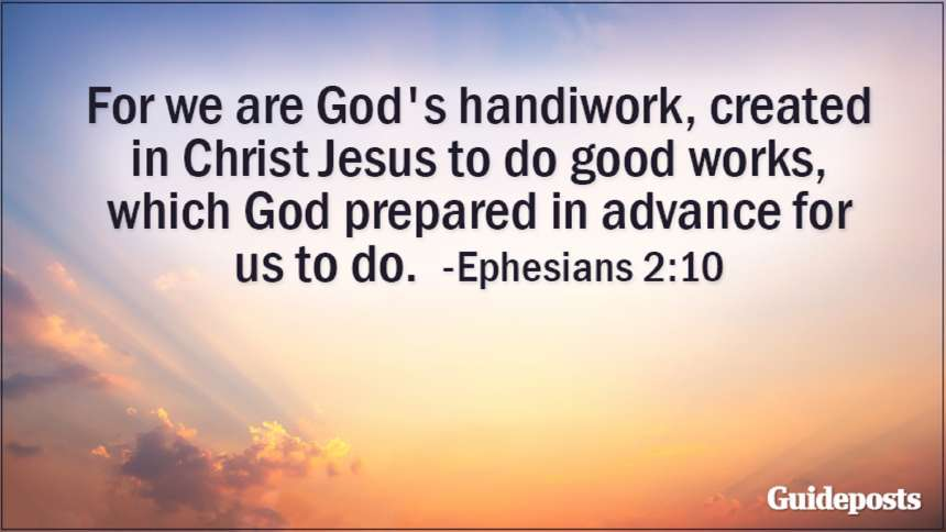 For we are God's handiwork, created in Christ Jesus to do good works, which God prepared in advance for us to do. Ephesians 2:10