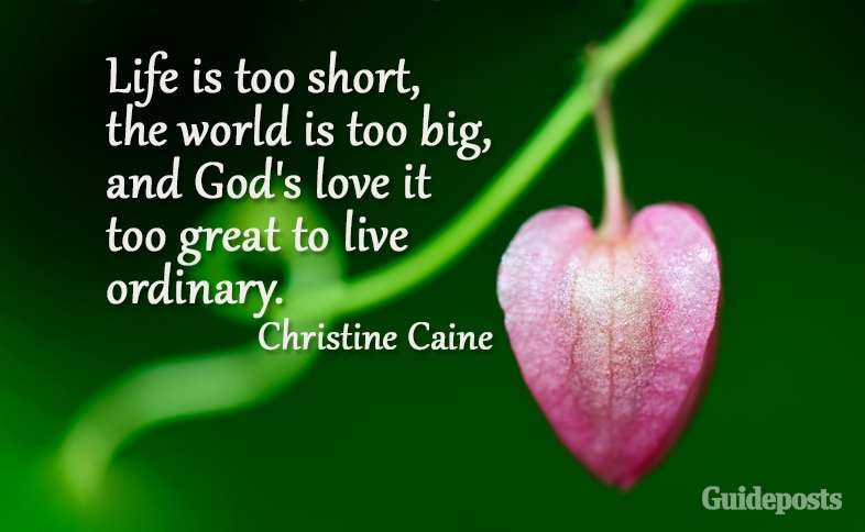 Life is too short, the world is too big, and God's love it too great to live ordinary. Christine Caine