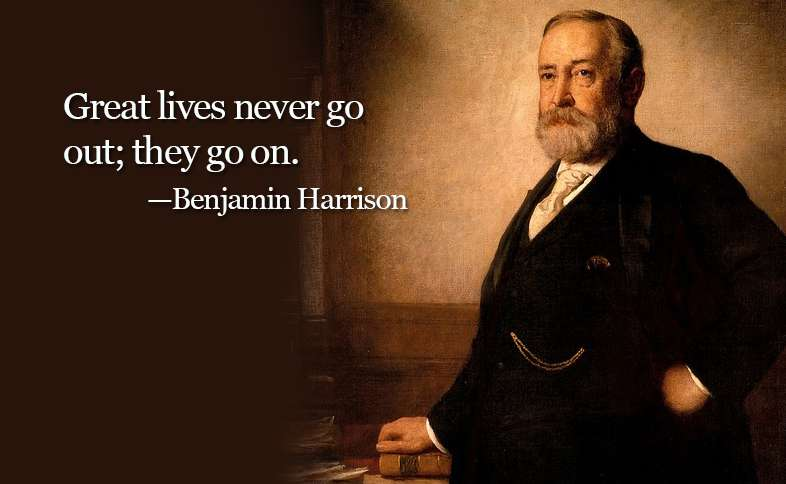 Great lives never go out; they go on. ―Benjamin Harrison