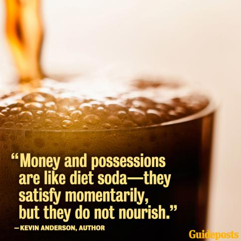 """Money and possessions are like diet soda--they satisfy momentarily, but they do not nourish."""