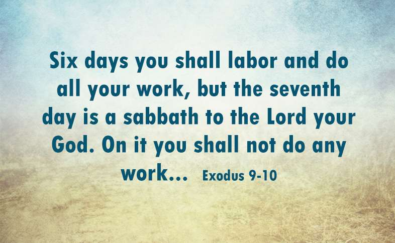 Six days you shall labor and do all your work, but the seventh day is a sabbath to the Lord your God. On it you shall not do any work... Exodus 9-10