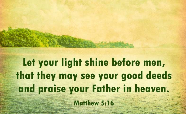 Let your light shine before men, that they may see your good deeds and praise your Father in heaven. Matthew 5:16