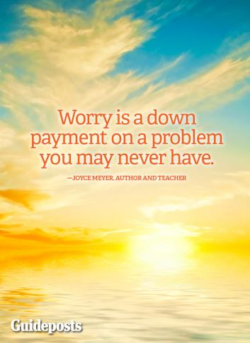 """Worry is a down-payment on a problem you may never have."" Joyce Meyer"
