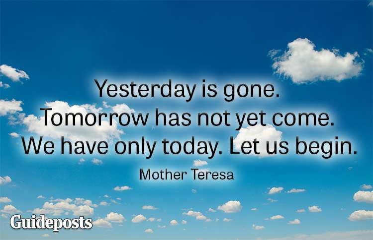 Yesterday is gone. Tomorrow has not yet come. We have only today. Let us begin.—Mother Teresa