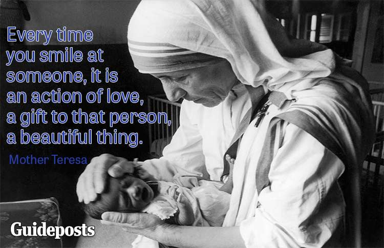 Every time you smile at someone, it is an action of love, a gift to that person, a beautiful thing.—Mother Teresa