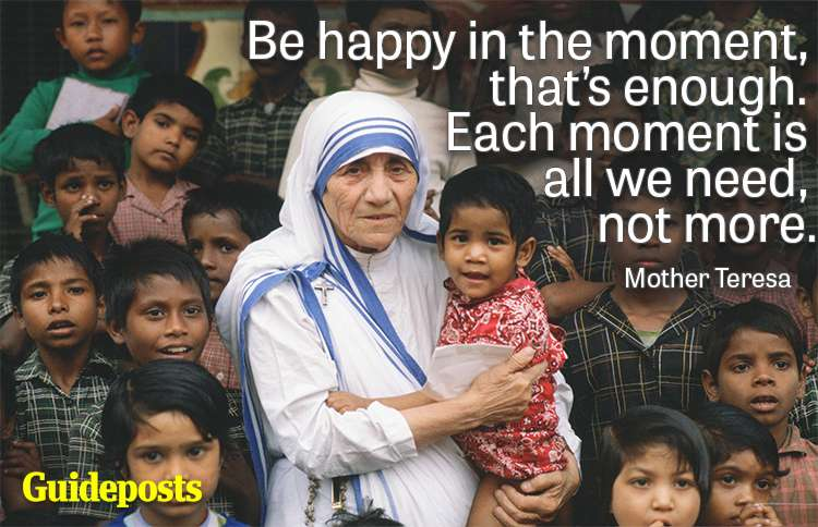 Be happy in the moment, that's enough. Each moment is all we need, not more.—Mother Teresa