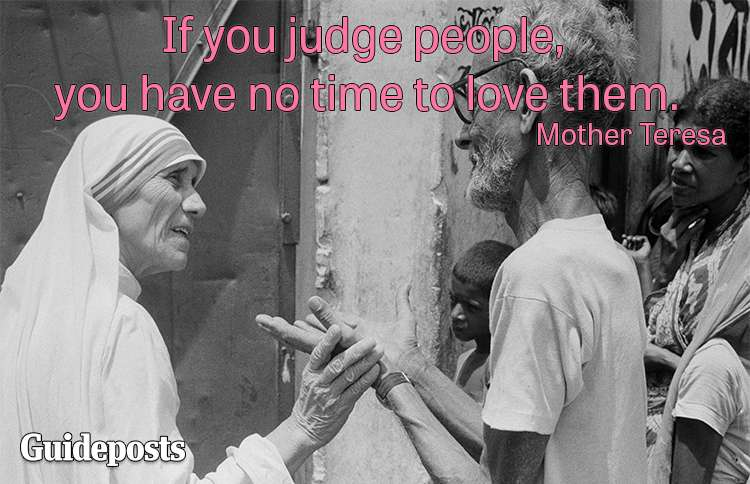 If you judge people, you have no time to love them.—Mother Teresa