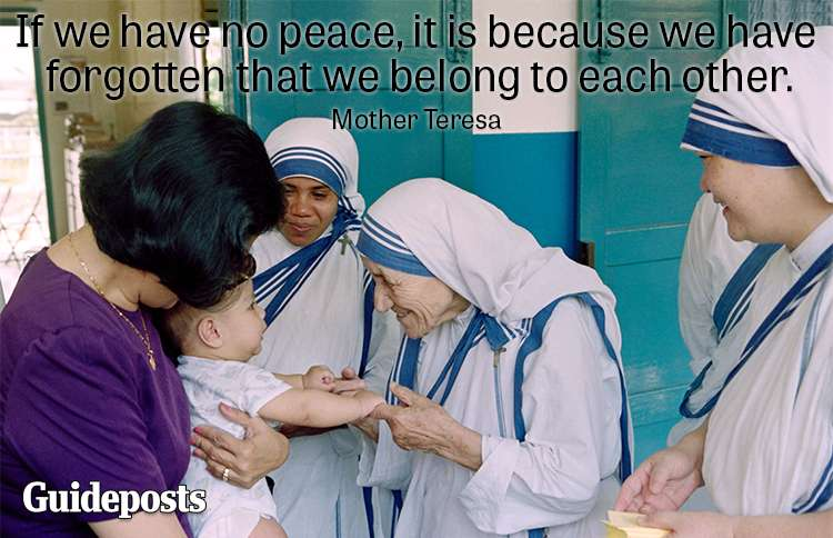 If we have no peace, it is because we have forgotten we belong to each other.—Mother Teresa