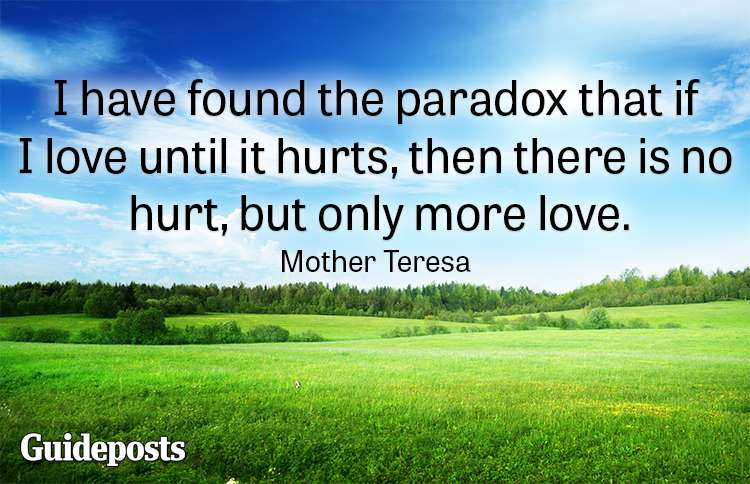 I have found the paradox that if I love until it hurts, then there is no hurt, but only more love.—Mother Teresa