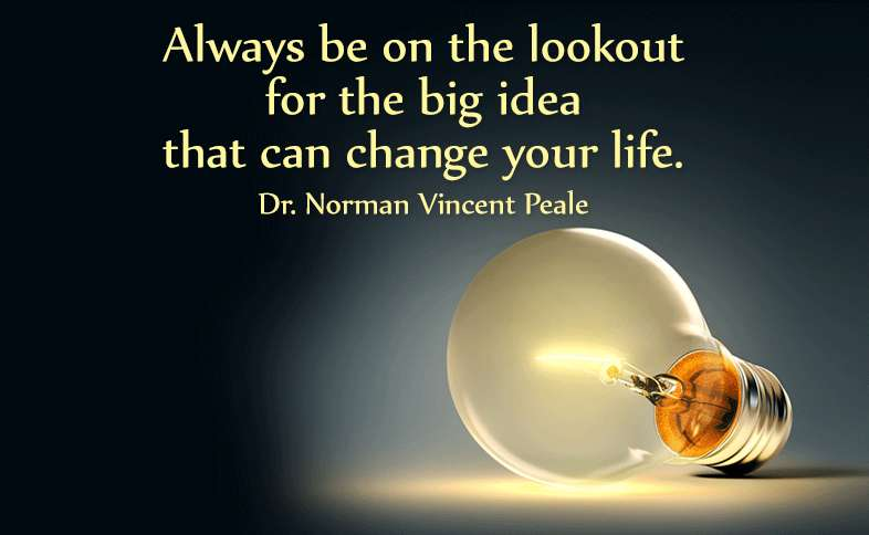 Always be on the lookout for the big idea that can change your life. Dr. Norman Vincent Peale