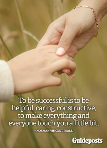 To be successful is to be helpful, caring, constructive, to make everything and everyone touch you a little bit.--Norman Vincent Peale