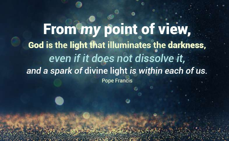 From my point of view, God is the light that illuminates the darkness, even if it does not dissolve it, and a spark of divine light is within each of us. Pope Francis