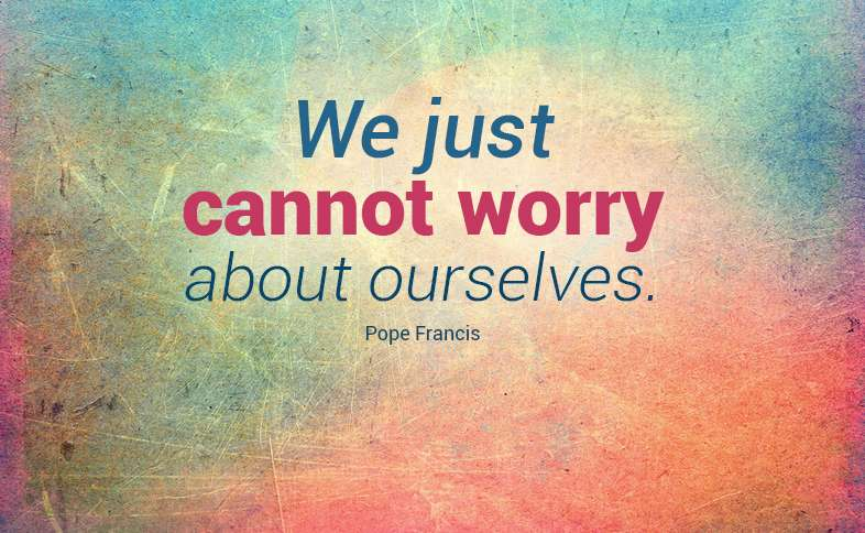 We just cannot worry about ourselves. Pope Francis