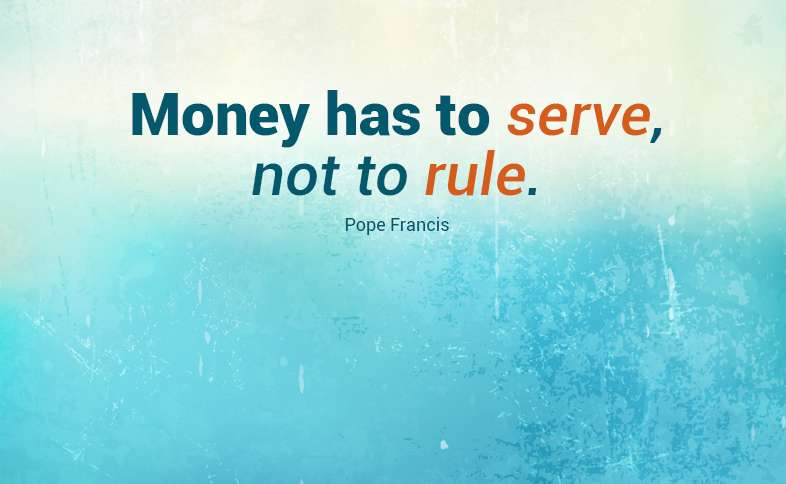 Money has to serve, not to rule. Pope Francis