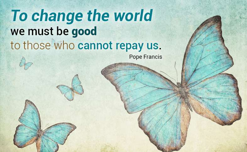 To change the world we must be good to those who cannot repay us. Pope Francis