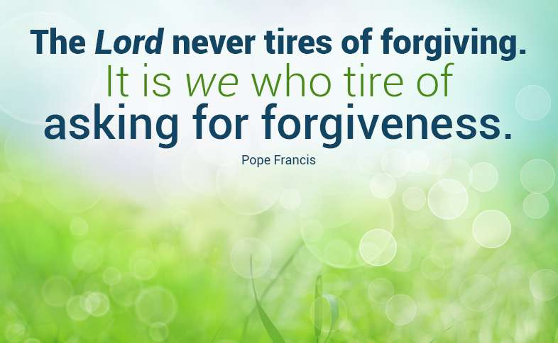 The Lord never tires of forgiving. It is we who tire of asking for forgiveness. Pope Francis