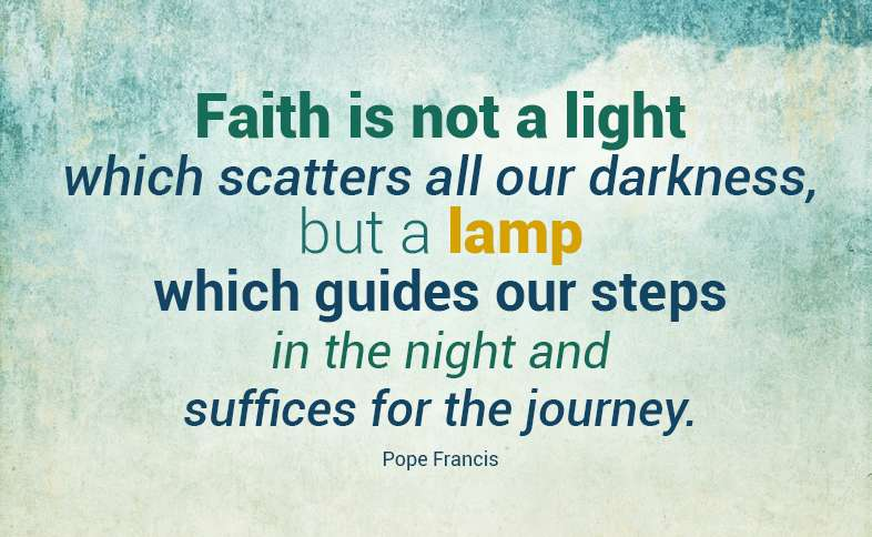 Faith is not a light which scatters all our darkness, but a lamp which guides our steps in the night and suffices for the journey. Pope Francis