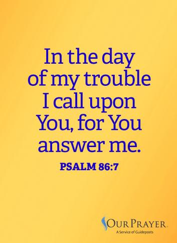 In the day of my trouble, I call upon You, for You answer me. Psalm 86:7