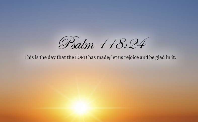 Psalm 118:24: This is the day that the LORD has made; let us rejoice and be glad in it.