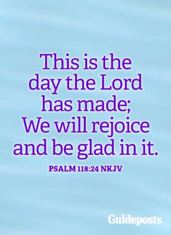 This is the day the Lord has made; we will rejoice and be glad in it. Psalm 118:2