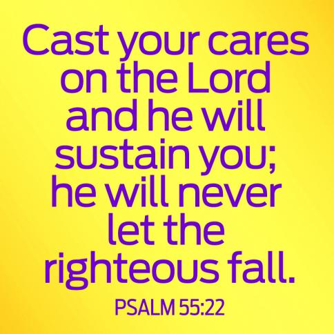 Cast your cares on the Lord and He will sustain you; He will never let the righteous fall. Psalm 55:22