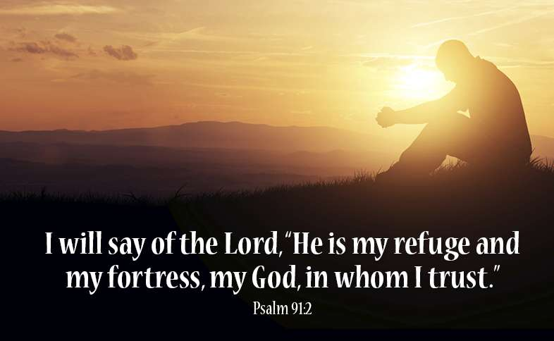 "I will say of the Lord, ""He is my refuge and my fortress, my God, in whom I trust."" Psalm 91:2"