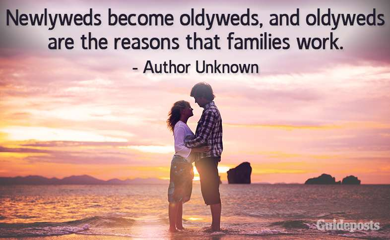 Newlyweds become oldyweds, and oldyweds are the reasons that families work. –Author Unknown