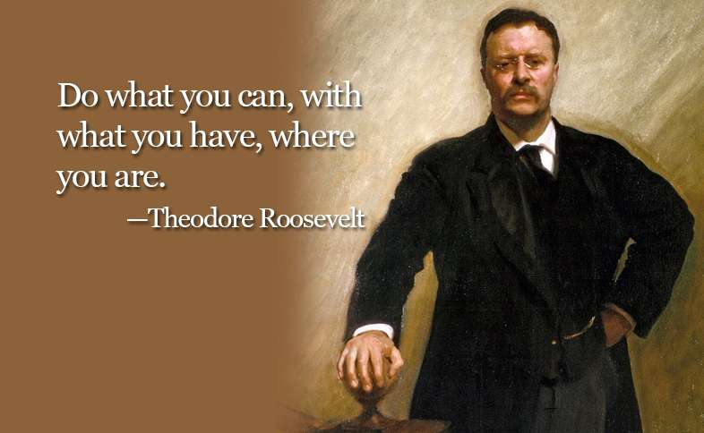 Do what you can, with what you have, where you are. ―Theodore Roosevelt