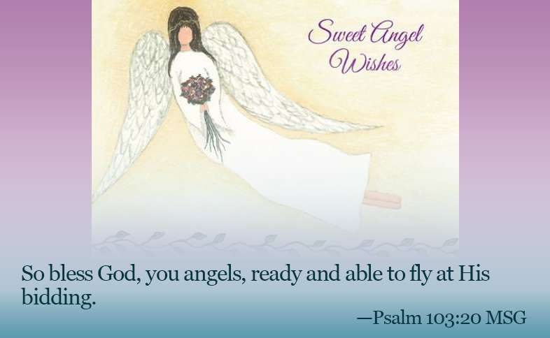 So bless God, you angels, ready and able to fly at His bidding. Psalm 103:20 msg