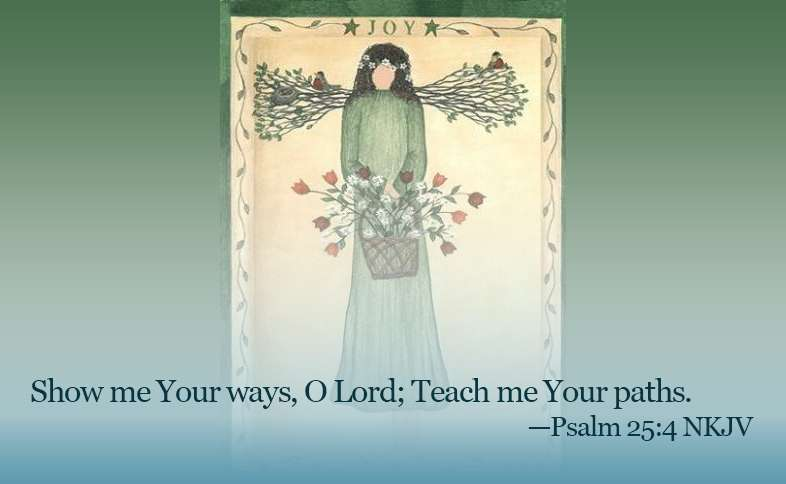 Someone Cares: Show me Your ways, O Lord; Teach me Your paths. Psalm 25:4 nkjv