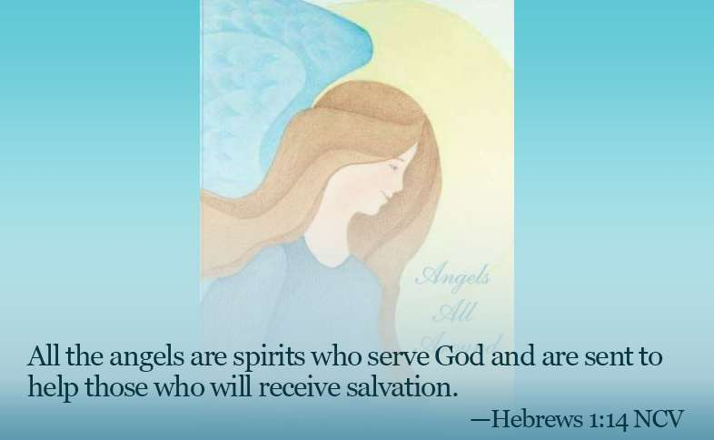 Someone Cares: All the angels are spirits who serve God and are sent to help those who will receive salvation. Hebrews 1:14 NCV