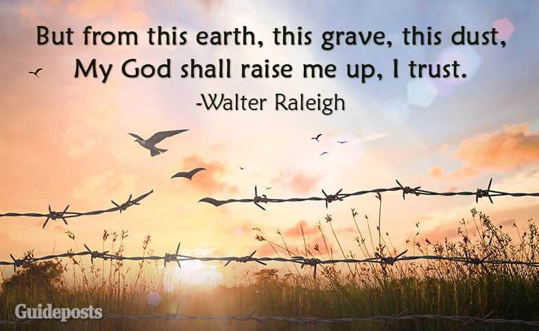 But from this earth, this grave, this dust, My God shall raise me up, I trust. ~Walter Raleigh
