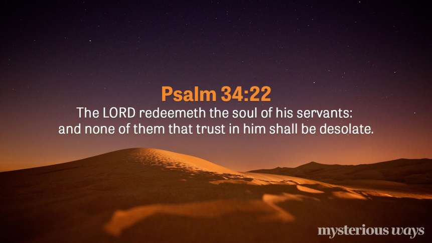 "Psalm 34:22 ""The LORD redeemeth the soul of his servants: and none of them that trust in him shall be desolate."""