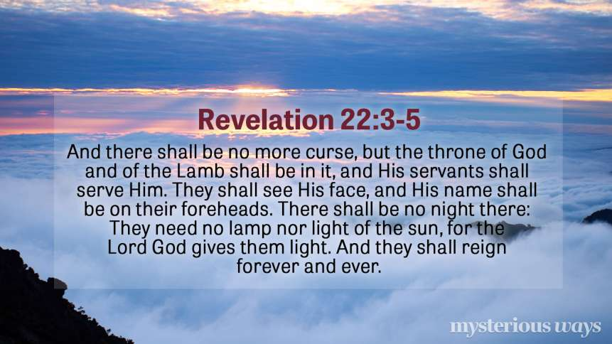 "Revelation 22:3-5 ""And there shall be no more curse, but the throne of God and of the Lamb shall be in it, and His servants shall serve Him. They shall see His face, and His name shall be on their foreheads. There shall be no night there: They need no lamp nor light of the sun, for the Lord God gives them light. And they shall reign forever and ever."""