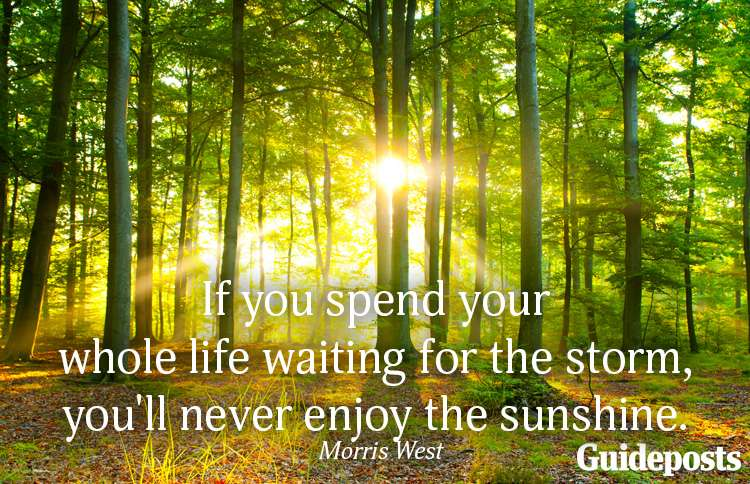 If you spend your whole life waiting for the storm, you'll never enjoy the sunshine.—Morris West