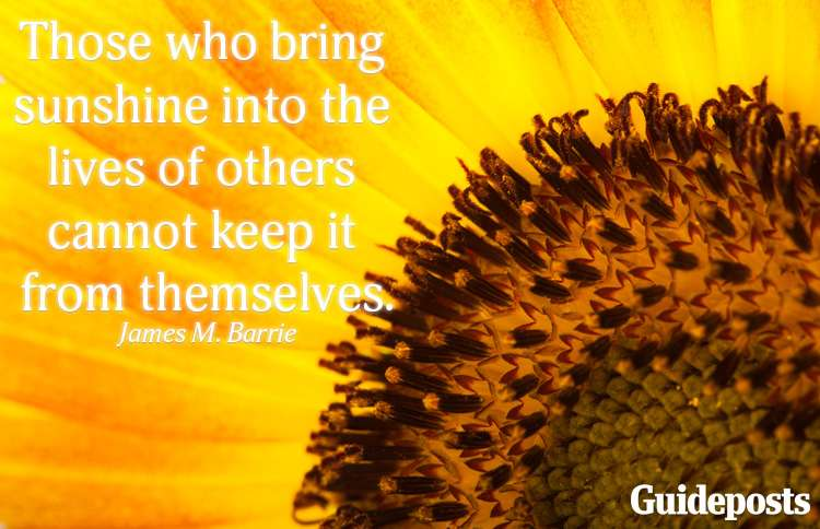 Those who bring sunshine into the lives of others cannot keep it from themselves.—James M. Barrie
