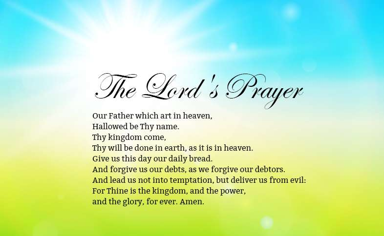 The Lord's Prayer: Our Father which art in heaven, Hallowed be Thy name. Thy kingdom come, Thy will be done in earth, as it is in heaven. Give us this day our daily bread. And forgive us our debts, as we forgive our debtors. And lead us not into temptation, but deliver us from evil: For Thine is the kingdom, and the power, and the glory, for ever. Amen.